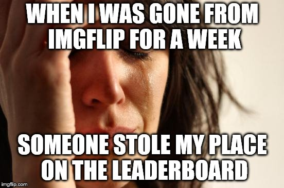 Now I'm #250 | WHEN I WAS GONE FROM IMGFLIP FOR A WEEK SOMEONE STOLE MY PLACE ON THE LEADERBOARD | image tagged in memes,first world problems | made w/ Imgflip meme maker
