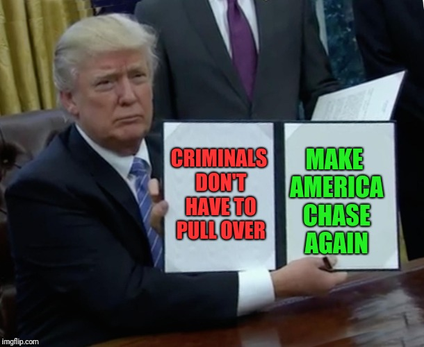 Instead of making movies more like real like, make real life like movies! | CRIMINALS DON'T HAVE TO PULL OVER MAKE AMERICA CHASE AGAIN | image tagged in memes,trump bill signing | made w/ Imgflip meme maker