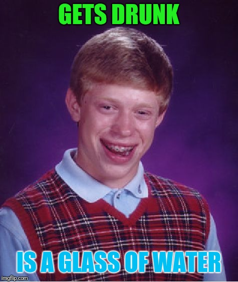 water life problems | GETS DRUNK IS A GLASS OF WATER | image tagged in memes,bad luck brian,water | made w/ Imgflip meme maker