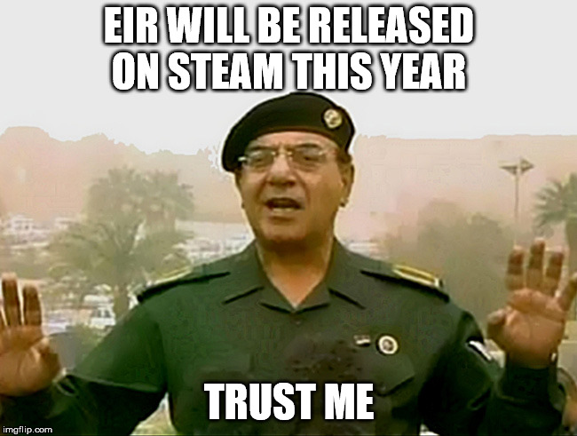 TRUST BAGHDAD BOB | EIR WILL BE RELEASED ON STEAM THIS YEAR TRUST ME | image tagged in trust baghdad bob | made w/ Imgflip meme maker