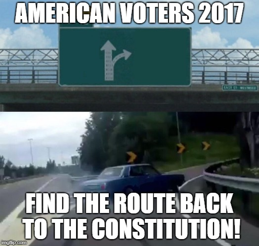 Left Exit 12 Off Ramp Meme | AMERICAN VOTERS 2017 FIND THE ROUTE BACK TO THE CONSTITUTION! | image tagged in memes,left exit 12 off ramp | made w/ Imgflip meme maker