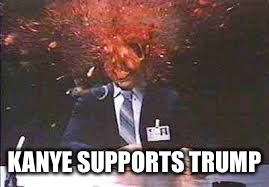 Exploding head | KANYE SUPPORTS TRUMP | image tagged in exploding head | made w/ Imgflip meme maker