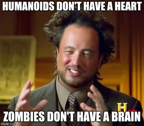 Ancient Aliens Meme | HUMANOIDS DON'T HAVE A HEART ZOMBIES DON'T HAVE A BRAIN | image tagged in memes,ancient aliens | made w/ Imgflip meme maker