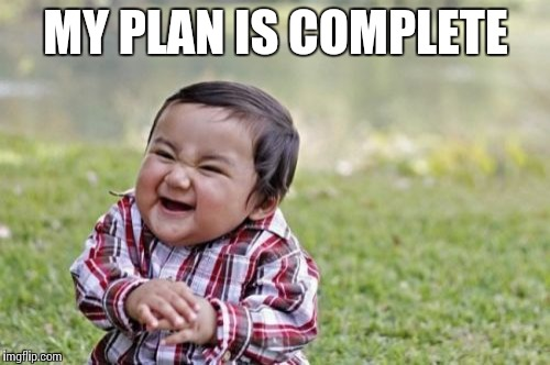 Evil Toddler Meme | MY PLAN IS COMPLETE | image tagged in memes,evil toddler | made w/ Imgflip meme maker