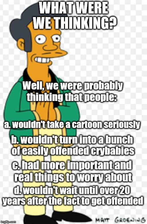 boy, were we wrong! | WHAT WERE WE THINKING? Well, we were probably thinking that people: a. wouldn't take a cartoon seriously b. wouldn't turn into a bunch of ea | image tagged in apu | made w/ Imgflip meme maker