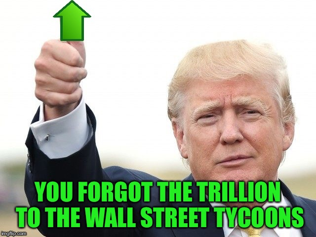 Trump Upvote | YOU FORGOT THE TRILLION TO THE WALL STREET TYCOONS | image tagged in trump upvote | made w/ Imgflip meme maker
