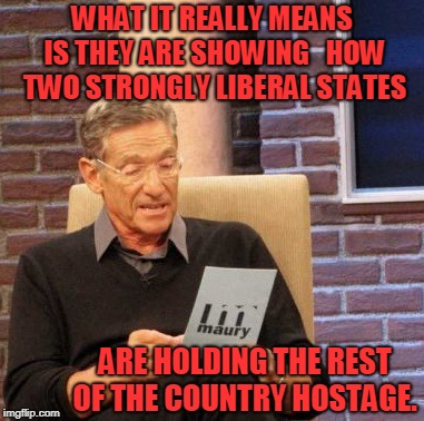 WHAT IT REALLY MEANS IS THEY ARE SHOWING   HOW TWO STRONGLY LIBERAL STATES ARE HOLDING THE REST OF THE COUNTRY HOSTAGE. | made w/ Imgflip meme maker