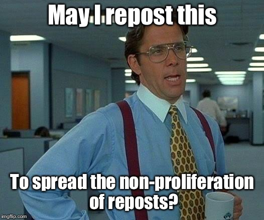 That Would Be Great Meme | May I repost this To spread the non-proliferation of reposts? | image tagged in memes,that would be great | made w/ Imgflip meme maker