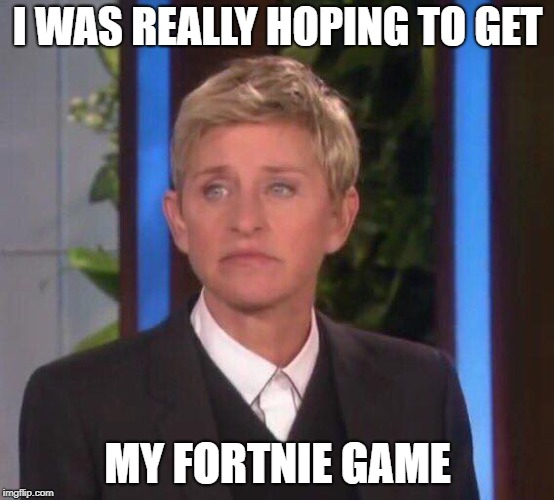 I WAS REALLY HOPING TO GET MY FORTNIE GAME | image tagged in disappointed ellen | made w/ Imgflip meme maker