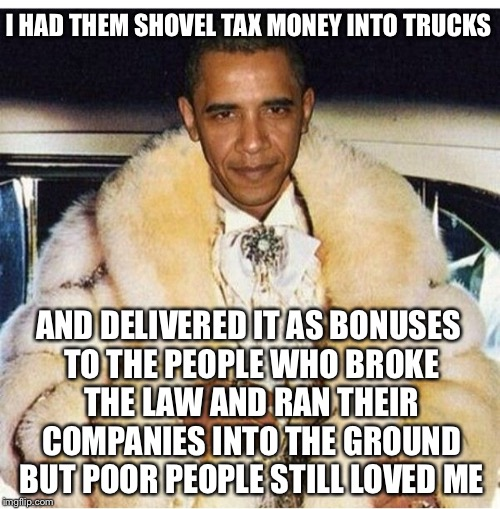 Pimp Daddy Obama | I HAD THEM SHOVEL TAX MONEY INTO TRUCKS AND DELIVERED IT AS BONUSES TO THE PEOPLE WHO BROKE THE LAW AND RAN THEIR COMPANIES INTO THE GROUND  | image tagged in pimp daddy obama | made w/ Imgflip meme maker
