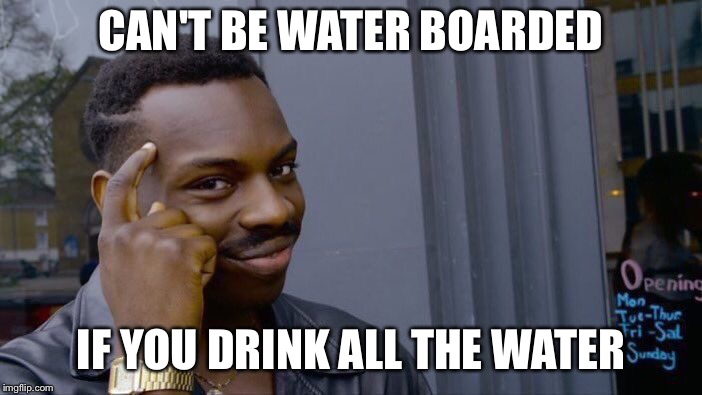 Roll Safe Think About It Meme | CAN'T BE WATER BOARDED IF YOU DRINK ALL THE WATER | image tagged in memes,roll safe think about it | made w/ Imgflip meme maker