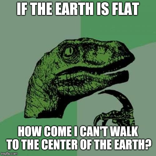 Philosoraptor Meme | IF THE EARTH IS FLAT HOW COME I CAN'T WALK TO THE CENTER OF THE EARTH? | image tagged in memes,philosoraptor,funny,flat earth,flat earthers | made w/ Imgflip meme maker