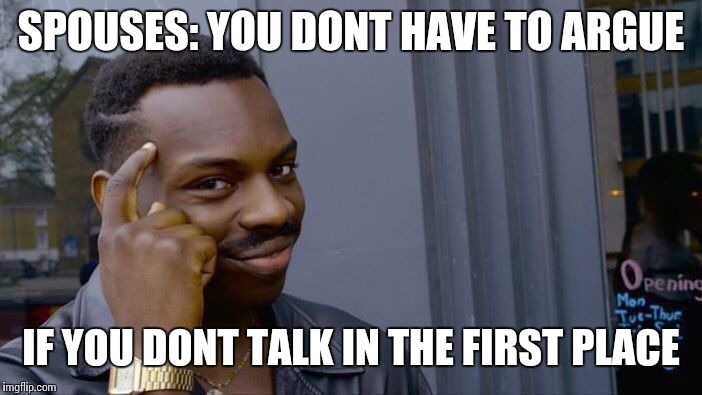 Roll Safe Think About It Meme | SPOUSES: YOU DONT HAVE TO ARGUE IF YOU DONT TALK IN THE FIRST PLACE | image tagged in memes,roll safe think about it | made w/ Imgflip meme maker