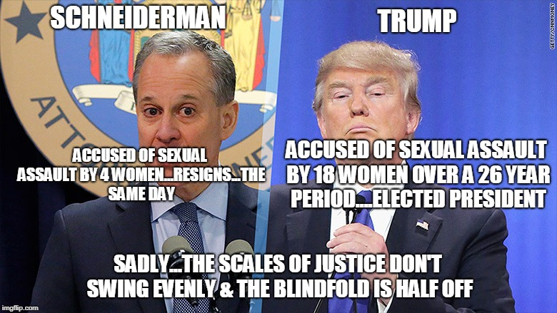 SCHNEIDERMAN SADLY...THE SCALES OF JUSTICE DON'T SWING EVENLY & THE BLINDFOLD IS HALF OFF TRUMP ACCUSED OF SEXUAL ASSAULT BY 4 WOMEN...RESIG | image tagged in schneiderman trump | made w/ Imgflip meme maker