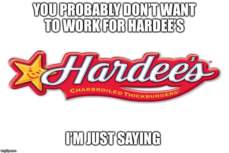 YOU PROBABLY DON'T WANT TO WORK FOR HARDEE'S I'M JUST SAYING | made w/ Imgflip meme maker