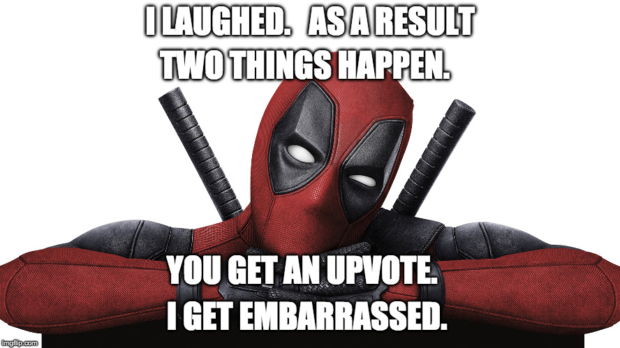 Deadpool | I LAUGHED.   AS A RESULT I GET EMBARRASSED. TWO THINGS HAPPEN. YOU GET AN UPVOTE. | image tagged in deadpool | made w/ Imgflip meme maker