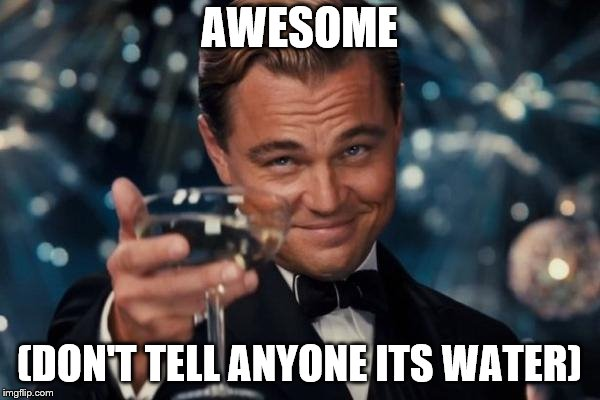 Leonardo Dicaprio Cheers Meme | AWESOME (DON'T TELL ANYONE ITS WATER) | image tagged in memes,leonardo dicaprio cheers | made w/ Imgflip meme maker
