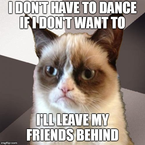 Cause if they don't dance and if they don't dance, I don't care  | I DON'T HAVE TO DANCE IF I DON'T WANT TO I'LL LEAVE MY FRIENDS BEHIND | image tagged in musically malicious grumpy cat,grumpy cat | made w/ Imgflip meme maker