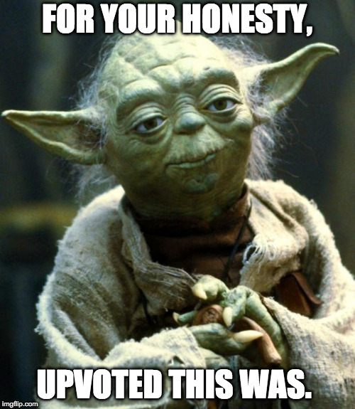 Star Wars Yoda Meme | FOR YOUR HONESTY, UPVOTED THIS WAS. | image tagged in memes,star wars yoda | made w/ Imgflip meme maker