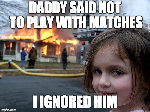 Disaster Girl Meme | DADDY SAID NOT TO PLAY WITH MATCHES I IGNORED HIM | image tagged in memes,disaster girl | made w/ Imgflip meme maker