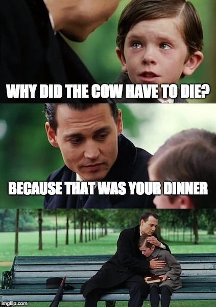 Finding Neverland Meme | WHY DID THE COW HAVE TO DIE? BECAUSE THAT WAS YOUR DINNER | image tagged in memes,finding neverland | made w/ Imgflip meme maker