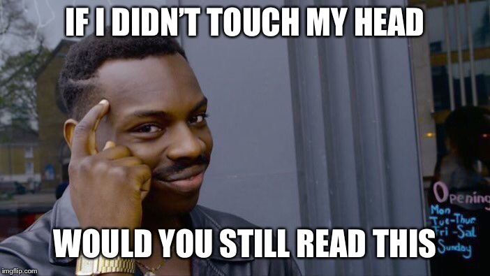 Roll Safe Think About It Meme | IF I DIDN'T TOUCH MY HEAD WOULD YOU STILL READ THIS | image tagged in memes,roll safe think about it | made w/ Imgflip meme maker