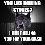 YOU LIKE ROLLING STONES? I LIKE ROLLING YOU FOR YOUR CASH | made w/ Imgflip meme maker
