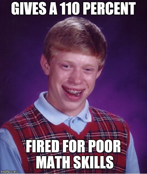 Inspired by a nottaBot meme :) | GIVES A 110 PERCENT FIRED FOR POOR MATH SKILLS | image tagged in memes,bad luck brian | made w/ Imgflip meme maker
