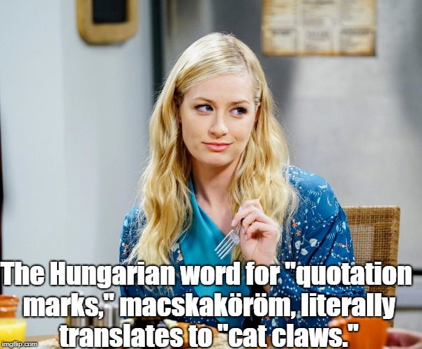 "Beth Behrs, Big Bang Theory | The Hungarian word for ""quotation marks,"" macskaköröm, literally translates to ""cat claws."" 