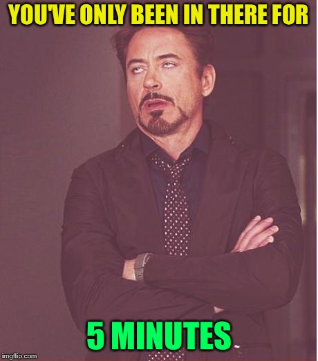 Face You Make Robert Downey Jr Meme | YOU'VE ONLY BEEN IN THERE FOR 5 MINUTES | image tagged in memes,face you make robert downey jr | made w/ Imgflip meme maker
