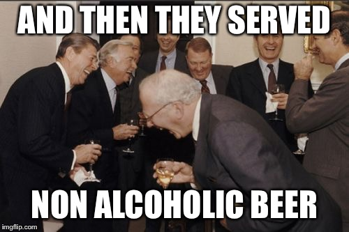 Laughing Men In Suits Meme | AND THEN THEY SERVED NON ALCOHOLIC BEER | image tagged in memes,laughing men in suits | made w/ Imgflip meme maker