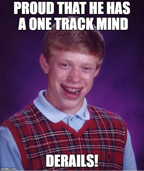 Bad Luck Brian Meme | PROUD THAT HE HAS A ONE TRACK MIND DERAILS! | image tagged in memes,bad luck brian | made w/ Imgflip meme maker