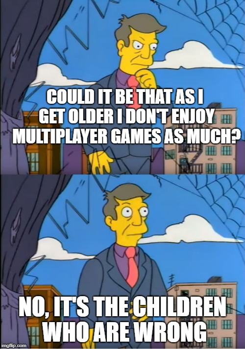 Skinner Out Of Touch | COULD IT BE THAT AS I GET OLDER I DON'T ENJOY MULTIPLAYER GAMES AS MUCH? NO, IT'S THE CHILDREN WHO ARE WRONG | image tagged in skinner out of touch,AdviceAnimals | made w/ Imgflip meme maker