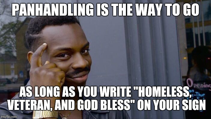 "Roll Safe Think About It Meme | PANHANDLING IS THE WAY TO GO AS LONG AS YOU WRITE ""HOMELESS, VETERAN, AND GOD BLESS"" ON YOUR SIGN 