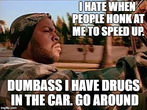 Today Was A Good Day Meme | I HATE WHEN PEOPLE HONK AT ME TO SPEED UP. DUMBASS I HAVE DRUGS IN THE CAR. GO AROUND | image tagged in memes,today was a good day,random | made w/ Imgflip meme maker