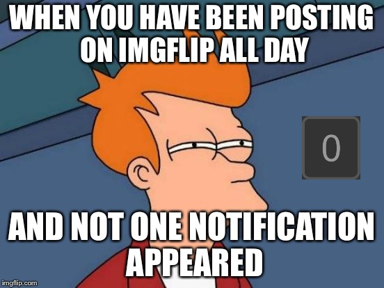 I've been posting for like 3 days... | WHEN YOU HAVE BEEN POSTING ON IMGFLIP ALL DAY AND NOT ONE NOTIFICATION APPEARED | image tagged in memes,futurama fry,notifications,posting,imgflip,all day | made w/ Imgflip meme maker