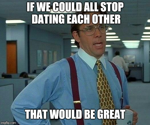 Work place dating triangle | IF WE COULD ALL STOP DATING EACH OTHER THAT WOULD BE GREAT | image tagged in memes,that would be great,dating,work | made w/ Imgflip meme maker