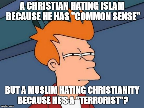 "Double Standards Much? | A CHRISTIAN HATING ISLAM BECAUSE HE HAS ""COMMON SENSE"" BUT A MUSLIM HATING CHRISTIANITY BECAUSE HE'S A ""TERRORIST""? 