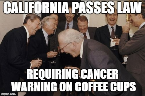 Laughing Men In Suits Meme | CALIFORNIA PASSES LAW REQUIRING CANCER WARNING ON COFFEE CUPS | image tagged in memes,laughing men in suits | made w/ Imgflip meme maker