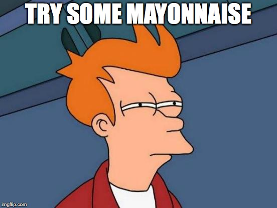 Futurama Fry Meme | TRY SOME MAYONNAISE | image tagged in memes,futurama fry | made w/ Imgflip meme maker
