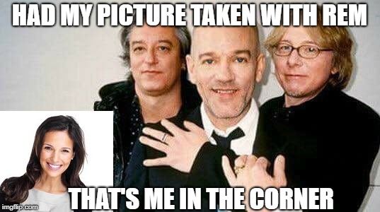 That's me in the corner | HAD MY PICTURE TAKEN WITH REM THAT'S ME IN THE CORNER | image tagged in funny rem,that's me in the corner | made w/ Imgflip meme maker
