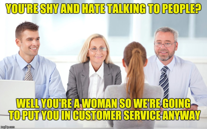 When a woman interviews for a job | YOU'RE SHY AND HATE TALKING TO PEOPLE? WELL YOU'RE A WOMAN SO WE'RE GOING TO PUT YOU IN CUSTOMER SERVICE ANYWAY | image tagged in job interviewer,retail,customer service | made w/ Imgflip meme maker