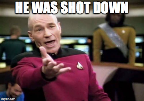 Picard Wtf Meme | HE WAS SHOT DOWN | image tagged in memes,picard wtf | made w/ Imgflip meme maker