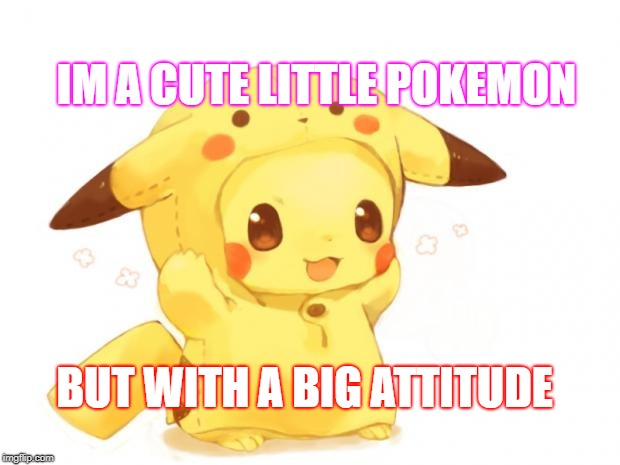 Pikachu | IM A CUTE LITTLE POKEMON BUT WITH A BIG ATTITUDE | image tagged in pikachu | made w/ Imgflip meme maker