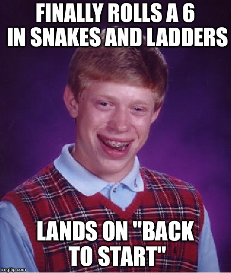 "Bad Luck Brian Meme | FINALLY ROLLS A 6 IN SNAKES AND LADDERS LANDS ON ""BACK TO START"" 