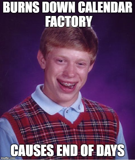 Bad Luck Brian Meme | BURNS DOWN CALENDAR FACTORY CAUSES END OF DAYS | image tagged in memes,bad luck brian | made w/ Imgflip meme maker