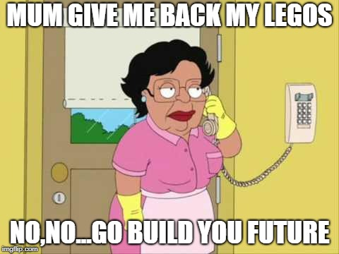 Consuela Meme | MUM GIVE ME BACK MY LEGOS NO,NO...GO BUILD YOU FUTURE | image tagged in memes,consuela | made w/ Imgflip meme maker