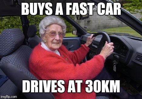 old lady driver | BUYS A FAST CAR DRIVES AT 30KM | image tagged in old lady driver | made w/ Imgflip meme maker