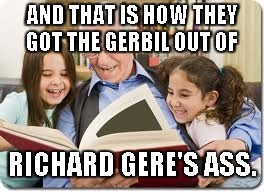 Storytelling Grandpa Meme | AND THAT IS HOW THEY GOT THE GERBIL OUT OF RICHARD GERE'S ASS. | image tagged in memes,storytelling grandpa | made w/ Imgflip meme maker