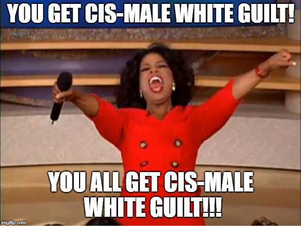 Oprah You Get A Meme | YOU GET CIS-MALE WHITE GUILT! YOU ALL GET CIS-MALE WHITE GUILT!!! | image tagged in memes,oprah you get a | made w/ Imgflip meme maker